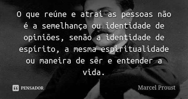 O que reúne e atrai as pessoas não é a semelhança ou identidade de opiniões, senão a identidade de espírito, a mesma espiritualidade ou maneira de ser e entende... Frase de Marcel Proust.