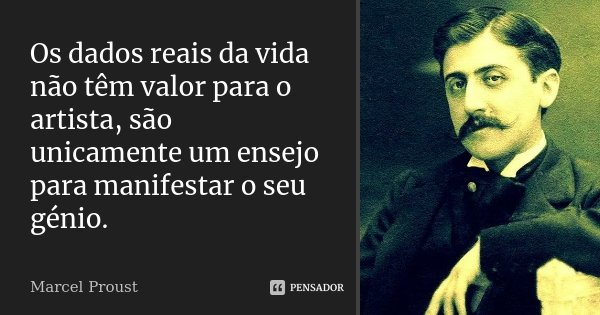 Os dados reais da vida não têm valor para o artista, são unicamente um ensejo para manifestar o seu génio.... Frase de Marcel Proust.