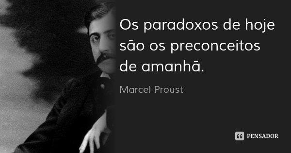 Os paradoxos de hoje são os preconceitos de amanhã.... Frase de Marcel Proust.