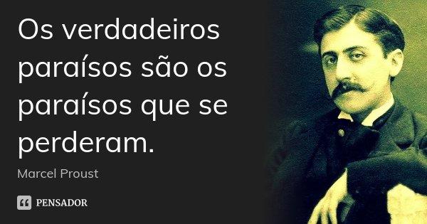 Os verdadeiros paraísos são os paraísos que se perderam.... Frase de Marcel Proust.