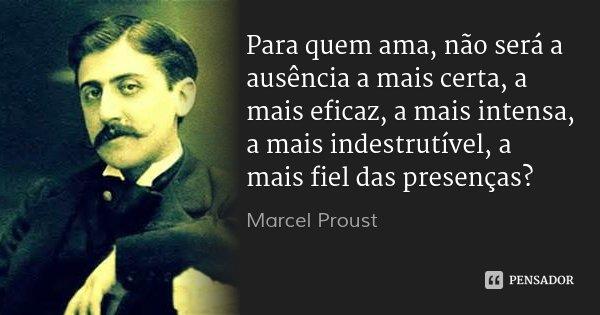 Para quem ama, não será a ausência a mais certa, a mais eficaz, a mais intensa, a mais indestrutível, a mais fiel das presenças?... Frase de Marcel Proust.