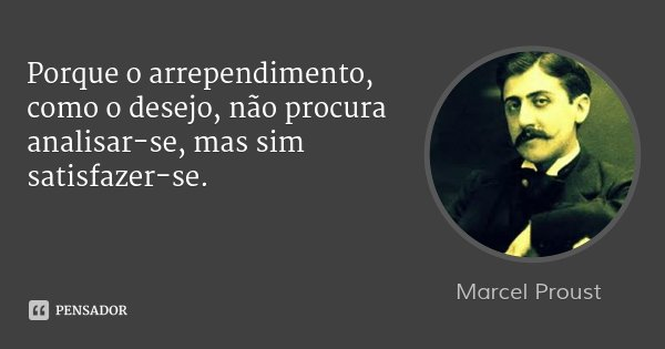 Porque o arrependimento, como o desejo, não procura analisar-se, mas sim satisfazer-se.... Frase de Marcel Proust.