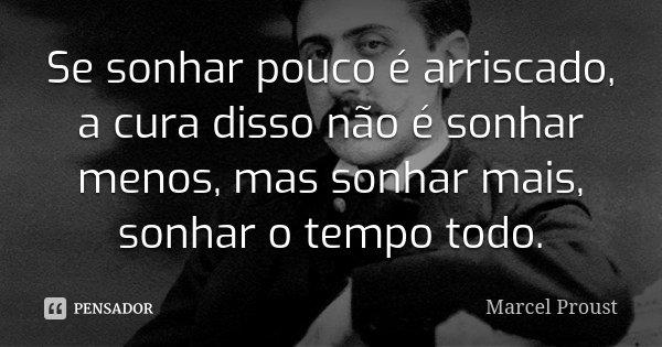 Se sonhar pouco é arriscado, a cura disso não é sonhar menos, mas sonhar mais, sonhar o tempo todo.... Frase de Marcel Proust.