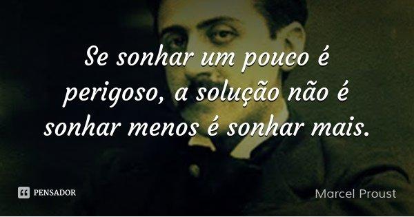 Se sonhar um pouco é perigoso, a solução não é sonhar menos é sonhar mais.... Frase de Marcel Proust.