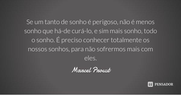 Se um tanto de sonho é perigoso, não é menos sonho que há-de curá-lo, e sim mais sonho, todo o sonho. É preciso conhecer totalmente os nossos sonhos, para não s... Frase de Marcel Proust.