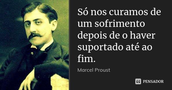 Só nos curamos de um sofrimento depois de o haver suportado até ao fim.... Frase de Marcel Proust.