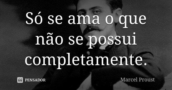 Só se ama o que não se possui completamente.... Frase de Marcel Proust.