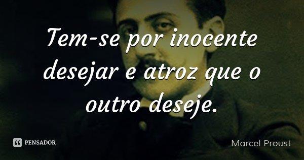 Tem-se por inocente desejar e atroz que o outro deseje.... Frase de Marcel Proust.