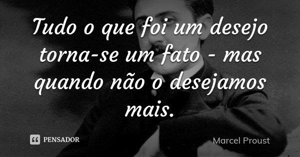 Tudo o que foi um desejo torna-se um fato - mas quando não o desejamos mais.... Frase de Marcel Proust.