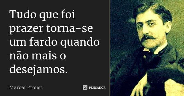 Tudo que foi prazer torna-se um fardo quando não mais o desejamos.... Frase de Marcel Proust.