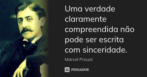 Uma verdade claramente compreendida não pode ser escrita com sinceridade.... Frase de Marcel Proust.
