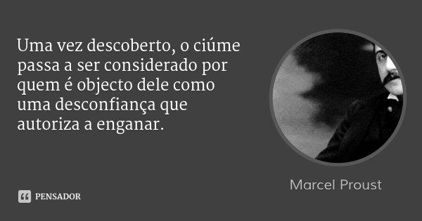 Uma vez descoberto, o ciúme passa a ser considerado por quem é objecto dele como uma desconfiança que autoriza a enganar.... Frase de Marcel Proust.