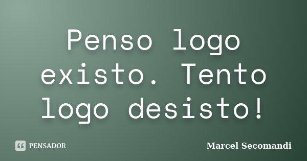 Penso logo existo. Tento logo desisto!... Frase de Marcel Secomandi.