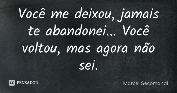 Você me deixou, jamais te abandonei ... Você voltou, mas agora não sei.... Frase de Marcel Secomandi.
