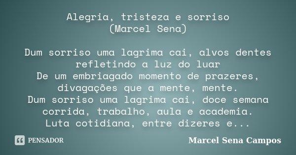 Alegria, tristeza e sorriso (Marcel Sena) Dum sorriso uma lagrima cai, alvos dentes refletindo a luz do luar De um embriagado momento de prazeres, divagações qu... Frase de Marcel Sena Campos.