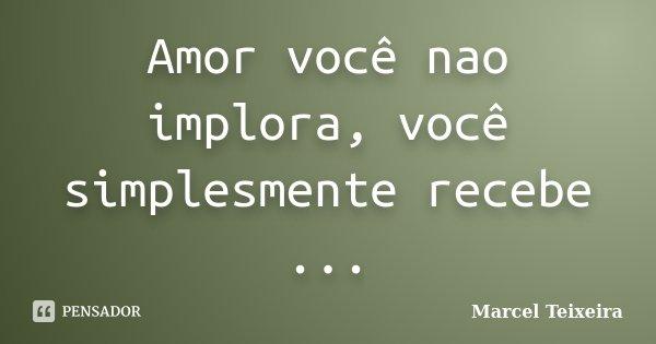 Amor você nao implora, você simplesmente recebe ...... Frase de Marcel Teixeira.