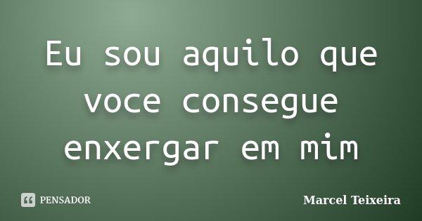 Eu sou aquilo que voce consegue enxergar em mim... Frase de Marcel Teixeira.