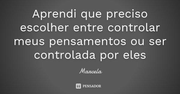 Aprendi que preciso escolher entre controlar meus pensamentos ou ser controlada por eles... Frase de Marcela.
