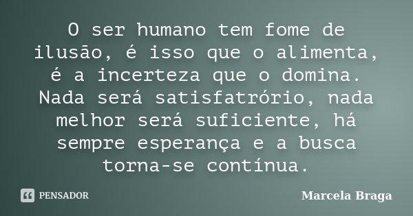 O ser humano tem fome de ilusão, é isso que o alimenta, é a incerteza que o domina. Nada será satisfatrório, nada melhor será suficiente, há sempre esperança e ... Frase de Marcela Braga.