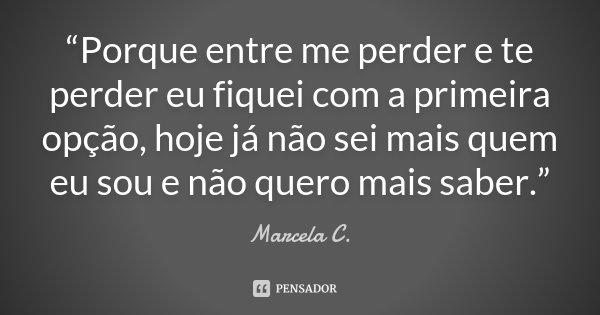 """""""Porque entre me perder e te perder eu fiquei com a primeira opção, hoje já não sei mais quem eu sou e não quero mais saber.""""... Frase de Marcela C.."""