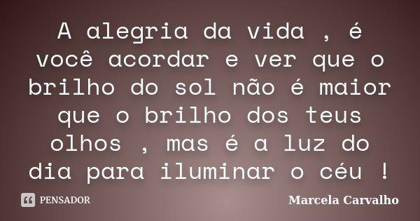 A alegria da vida , é você acordar e ver que o brilho do sol não é maior que o brilho dos teus olhos , mas é a luz do dia para iluminar o céu !... Frase de Marcela Carvalho.