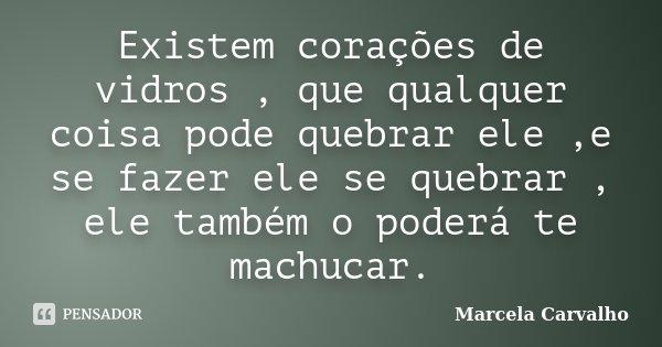 Existem corações de vidros , que qualquer coisa pode quebrar ele ,e se fazer ele se quebrar , ele também o poderá te machucar.... Frase de Marcela Carvalho.