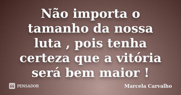 Não importa o tamanho da nossa luta , pois tenha certeza que a vitória será bem maior !... Frase de Marcela Carvalho.