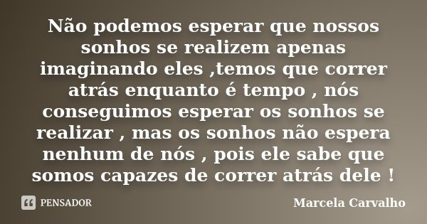 Não podemos esperar que nossos sonhos se realizem apenas imaginando eles ,temos que correr atrás enquanto é tempo , nós conseguimos esperar os sonhos se realiza... Frase de Marcela Carvalho.