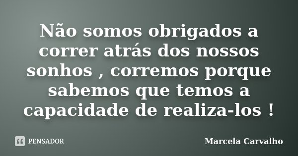Não somos obrigados a correr atrás dos nossos sonhos , corremos porque sabemos que temos a capacidade de realiza-los !... Frase de Marcela Carvalho.