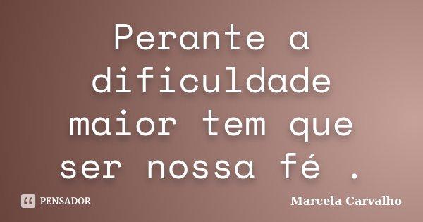 Perante a dificuldade maior tem que ser nossa fé .... Frase de Marcela Carvalho.