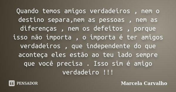 Quando temos amigos verdadeiros , nem o destino separa,nem as pessoas , nem as diferenças , nem os defeitos , porque isso não importa , o importa é ter amigos v... Frase de Marcela Carvalho.