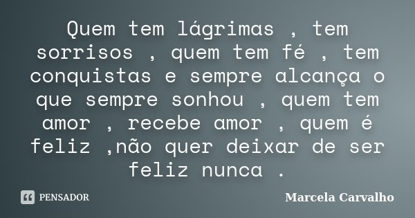 Quem tem lágrimas , tem sorrisos , quem tem fé , tem conquistas e sempre alcança o que sempre sonhou , quem tem amor , recebe amor , quem é feliz ,não quer deix... Frase de Marcela Carvalho.