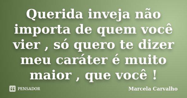 Querida inveja não importa de quem você vier , só quero te dizer meu caráter é muito maior , que você !... Frase de Marcela Carvalho.