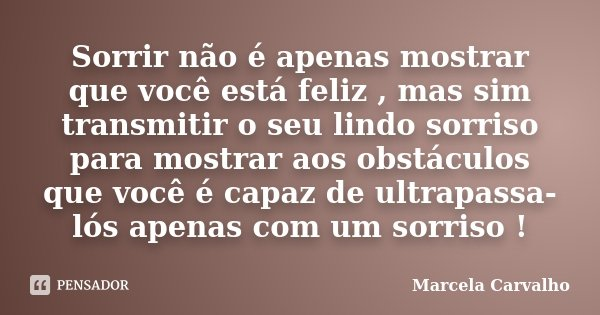 Sorrir não é apenas mostrar que você está feliz , mas sim transmitir o seu lindo sorriso para mostrar aos obstáculos que você é capaz de ultrapassa-lós apenas c... Frase de Marcela Carvalho.