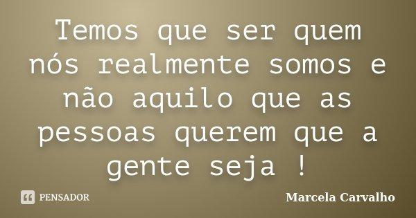 Temos que ser quem nós realmente somos e não aquilo que as pessoas querem que a gente seja !... Frase de Marcela Carvalho.