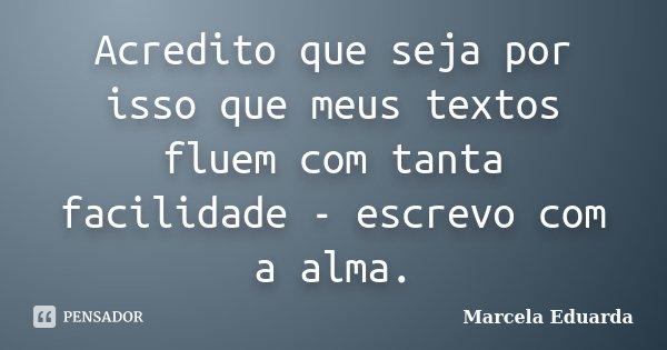 Acredito que seja por isso que meus textos fluem com tanta facilidade - escrevo com a alma.... Frase de Marcela Eduarda.