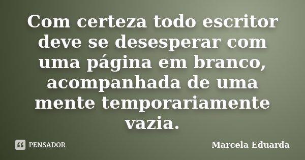 Com certeza todo escritor deve se desesperar com uma página em branco, acompanhada de uma mente temporariamente vazia.... Frase de Marcela Eduarda.