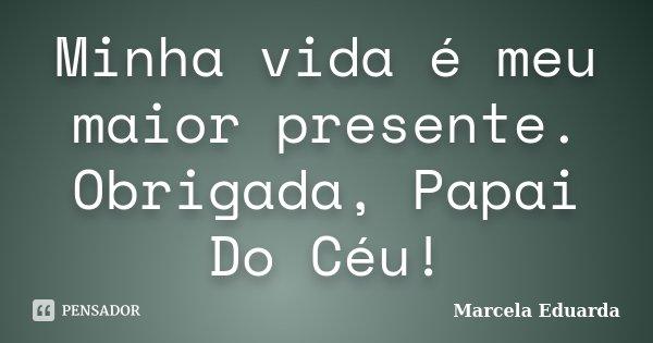 Minha vida é meu maior presente. Obrigada, Papai Do Céu!... Frase de Marcela Eduarda.
