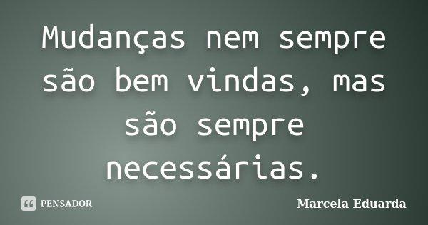 Mudanças nem sempre são bem vindas, mas são sempre necessárias.... Frase de Marcela Eduarda.