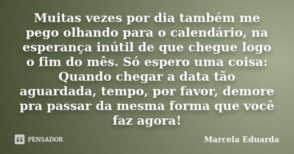 Muitas vezes por dia também me pego olhando para o calendário, na esperança inútil de que chegue logo o fim do mês. Só espero uma coisa: Quando chegar a data tã... Frase de Marcela Eduarda.