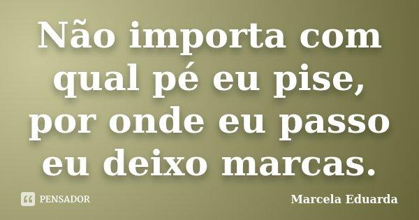 Não importa com qual pé eu pise, por onde eu passo eu deixo marcas.... Frase de Marcela Eduarda.