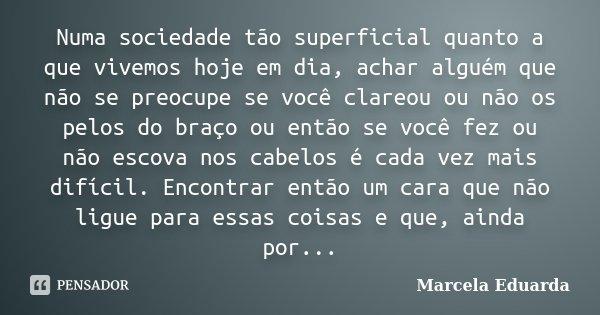 Numa sociedade tão superficial quanto a que vivemos hoje em dia, achar alguém que não se preocupe se você clareou ou não os pelos do braço ou então se você fez ... Frase de Marcela Eduarda.
