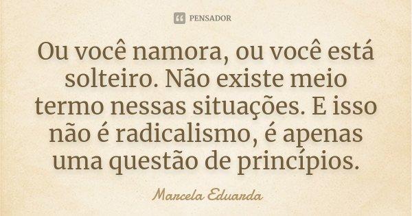 Ou você namora, ou você está solteiro. Não existe meio termo nessas situações. E isso não é radicalismo, é apenas uma questão de princípios.... Frase de Marcela Eduarda.