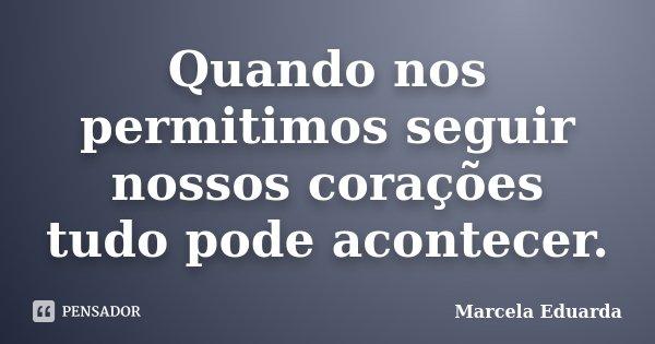 Quando nos permitimos seguir nossos corações tudo pode acontecer.... Frase de Marcela Eduarda.