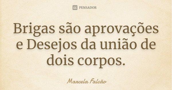 Brigas são aprovações e Desejos da união de dois corpos.... Frase de Marcela Falcão..