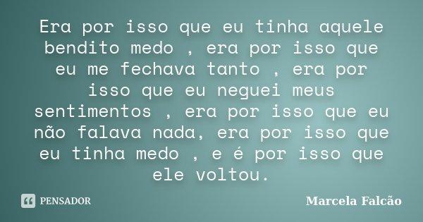 Era por isso que eu tinha aquele bendito medo , era por isso que eu me fechava tanto , era por isso que eu neguei meus sentimentos , era por isso que eu não fal... Frase de Marcela Falcão.
