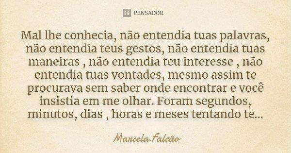 Mal lhe conhecia, não entendia tuas palavras, não entendia teus gestos, não entendia tuas maneiras , não entendia teu interesse , não entendia tuas vontades, me... Frase de Marcela Falcão..