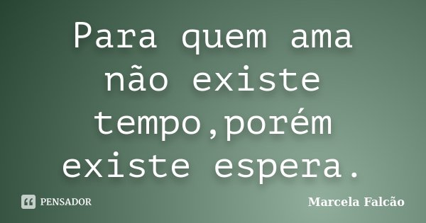 Para quem ama não existe tempo,porém existe espera.... Frase de Marcela Falcão.