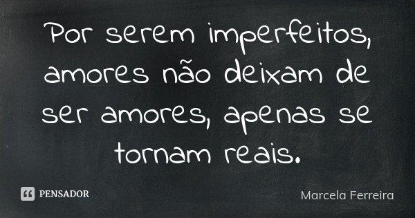 Por serem imperfeitos, amores não deixam de ser amores, apenas se tornam reais.... Frase de Marcela Ferreira.