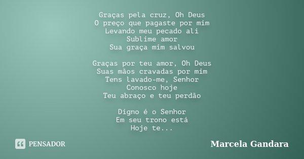 Graças pela cruz, Oh Deus O preço que pagaste por mim Levando meu pecado ali Sublime amor Sua graça mim salvou Graças por teu amor, Oh Deus Suas mãos cravadas p... Frase de Marcela Gandara.